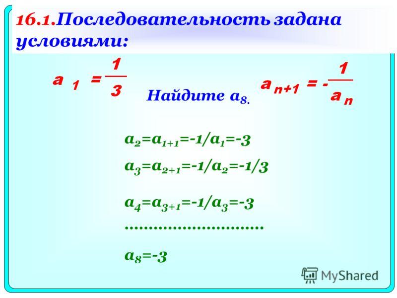 Найдите a 8. a 2 =a 1+1 =-1/a 1 =-3 a 3 =a 2+1 =-1/a 2 =-1/3 a 4 =a 3+1 =-1/a 3 =-3 ……………………….. a 8 =-3 16.1.Последовательность задана условиями: