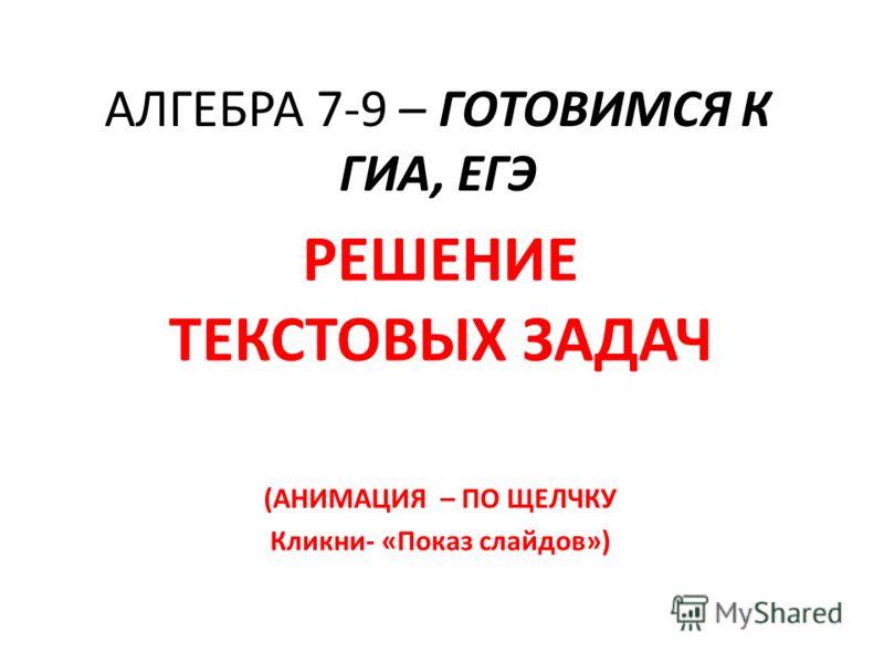 АЛГЕБРА 7-9 – ГОТОВИМСЯ К ГИА, ЕГЭ РЕШЕНИЕ ТЕКСТОВЫХ ЗАДАЧ (АНИМАЦИЯ – ПО ЩЕЛЧКУ Кликни- «Показ слайдов»)
