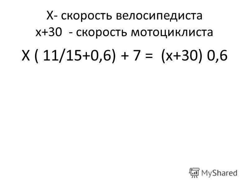 Х- скорость велосипедиста х+30 - скорость мотоциклиста Х ( 11/15+0,6) + 7 = (х+30) 0,6