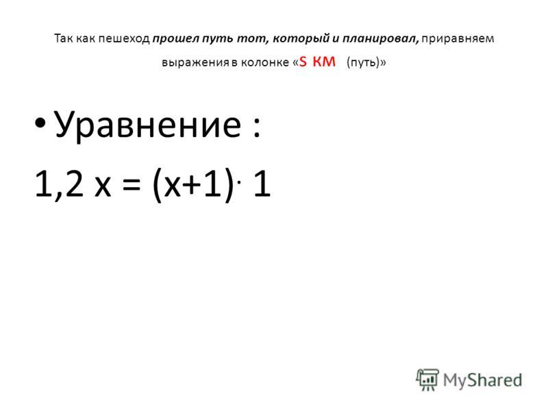 Так как пешеход прошел путь тот, который и планировал, приравняем выражения в колонке « s км (путь)» Уравнение : 1,2 х = (х+1). 1