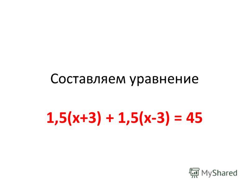 Cоставляем уравнение 1,5(х+3) + 1,5(х-3) = 45