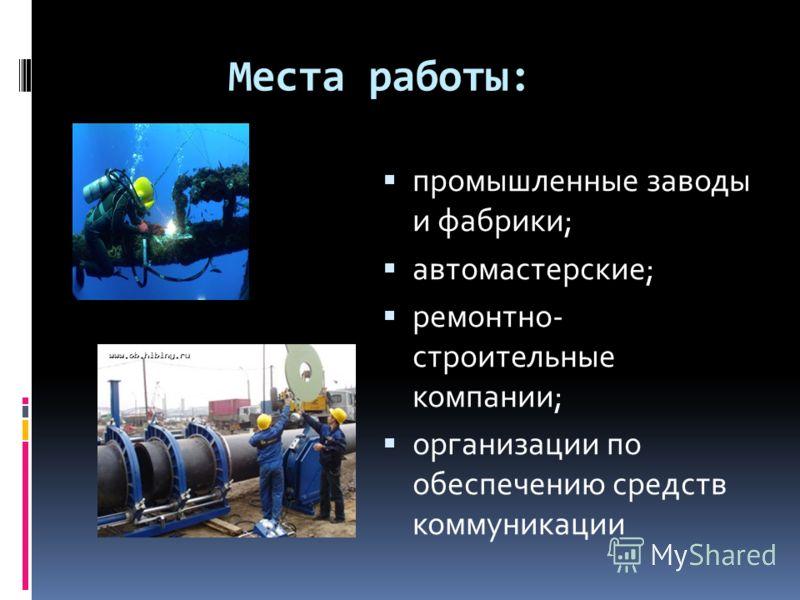 Места работы: промышленные заводы и фабрики; автомастерские; ремонтно- строительные компании; организации по обеспечению средств коммуникации