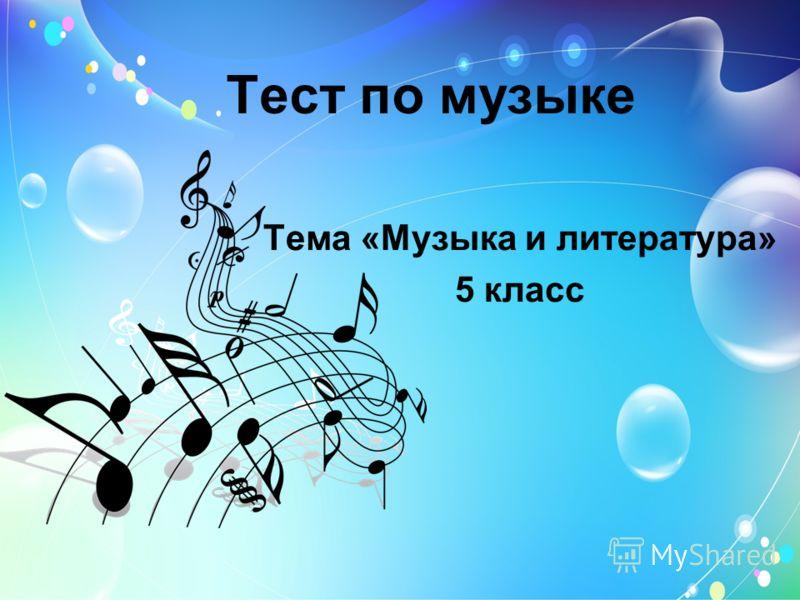 Тест по музыке Тема «Музыка и литература» 5 класс