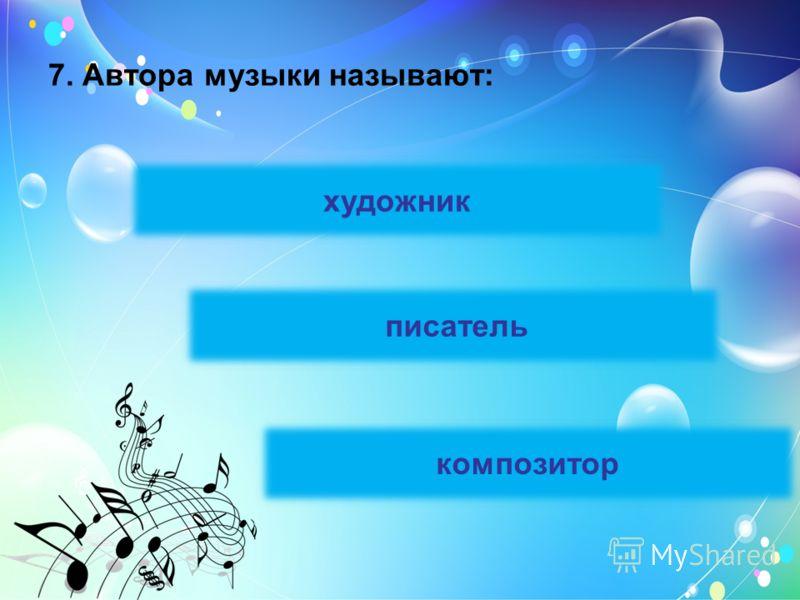 7. Автора музыки называют: художник писатель композитор