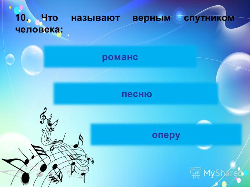 10. Что называют верным спутником человека: оперу песню романс