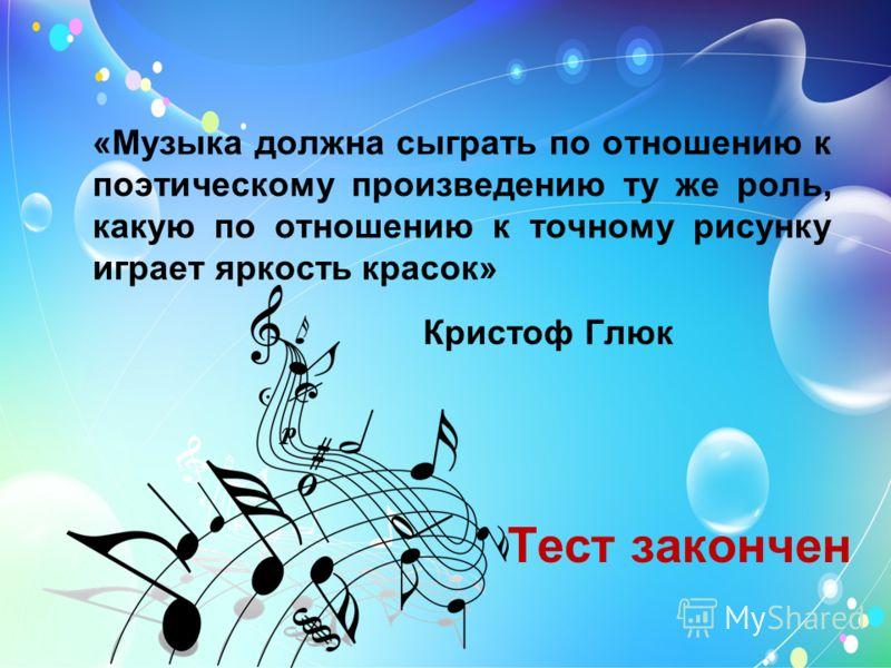 «Музыка должна сыграть по отношению к поэтическому произведению ту же роль, какую по отношению к точному рисунку играет яркость красок» Кристоф Глюк Тест закончен