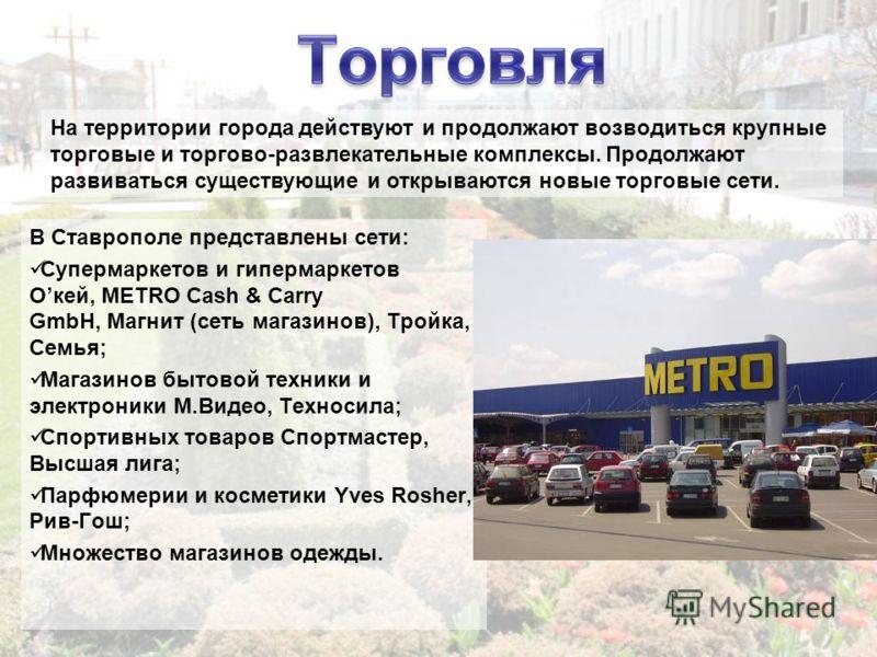 В Ставрополе представлены сети: Супермаркетов и гипермаркетов Oкей, METRO Cash & Carry GmbH, Магнит (сеть магазинов), Тройка, Семья; Магазинов бытовой техники и электроники М.Видео, Техносила; Спортивных товаров Спортмастер, Высшая лига; Парфюмерии и