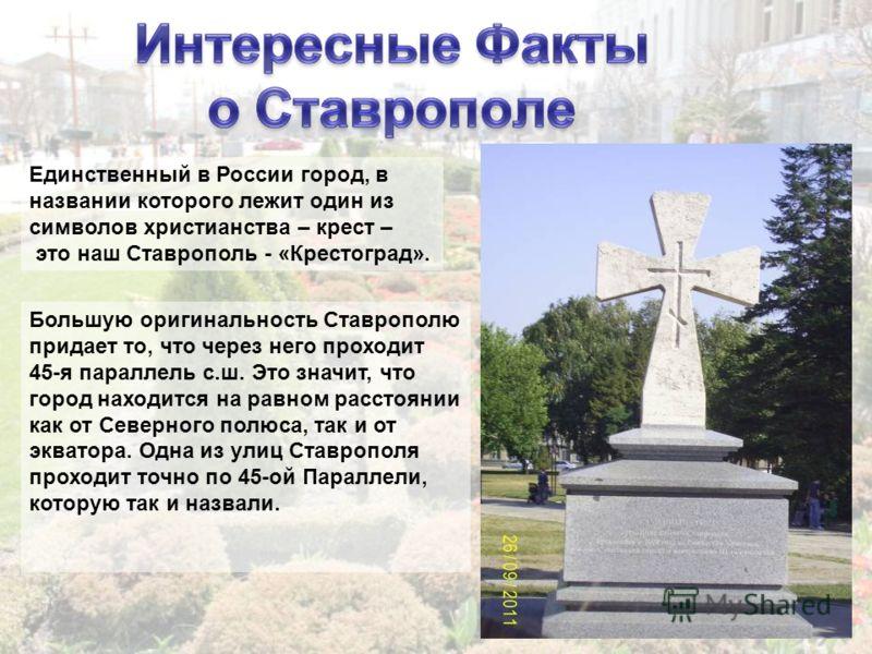 Единственный в России город, в названии которого лежит один из символов христианства – крест – это наш Ставрополь - «Крестоград». Большую оригинальность Ставрополю придает то, что через него проходит 45-я параллель с.ш. Это значит, что город находитс