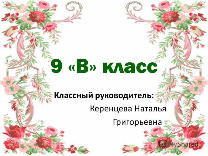9 «В» класс Классный руководитель: Керенцева Наталья Григорьевна