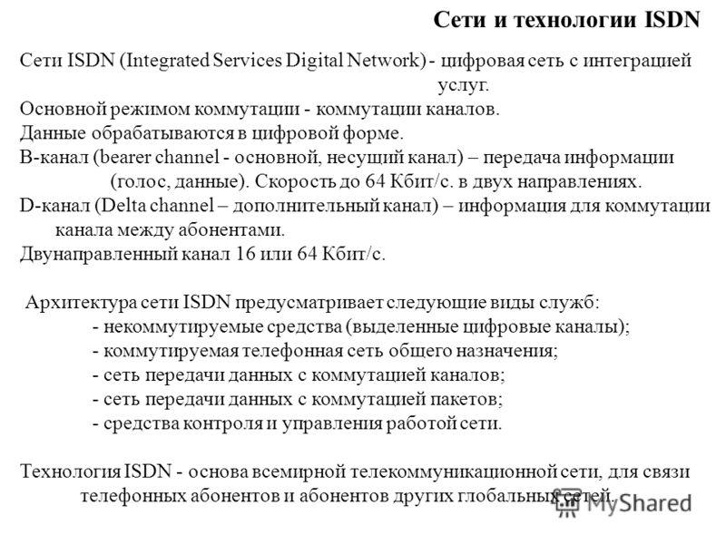 Сети и технологии ISDN Сети ISDN (Integrated Services Digital Network) - цифровая сеть с интеграцией услуг. Основной режимом коммутации - коммутации каналов. Данные обрабатываются в цифровой форме. B-канал (bearer channel - основной, несущий канал) –