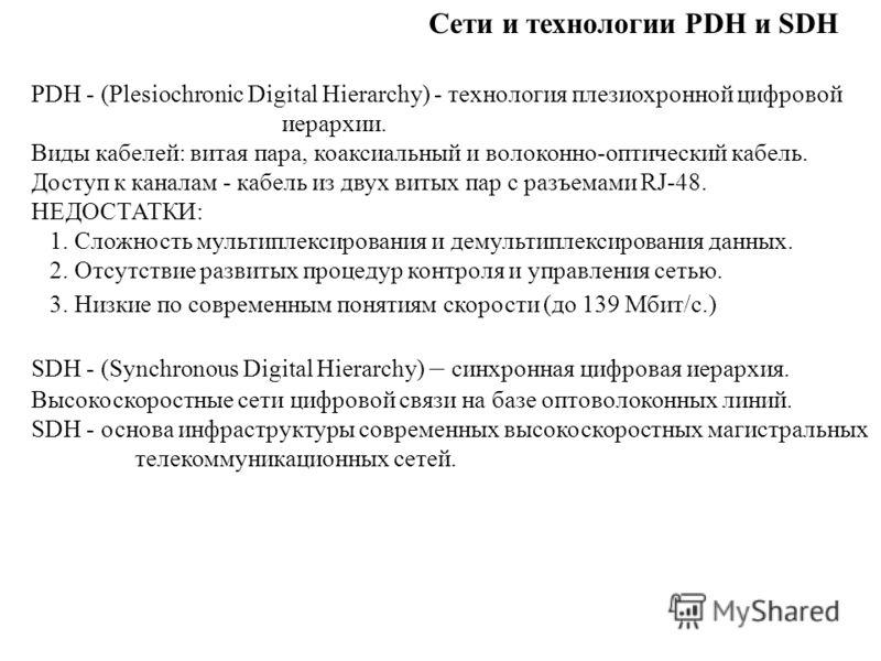 Сети и технологии PDH и SDH PDH - (Plesiochronic Digital Hierarchy) - технология плезиохронной цифровой иерархии. Виды кабелей: витая пара, коаксиальный и волоконно-оптический кабель. Доступ к каналам - кабель из двух витых пар с разъемами RJ-48. НЕД