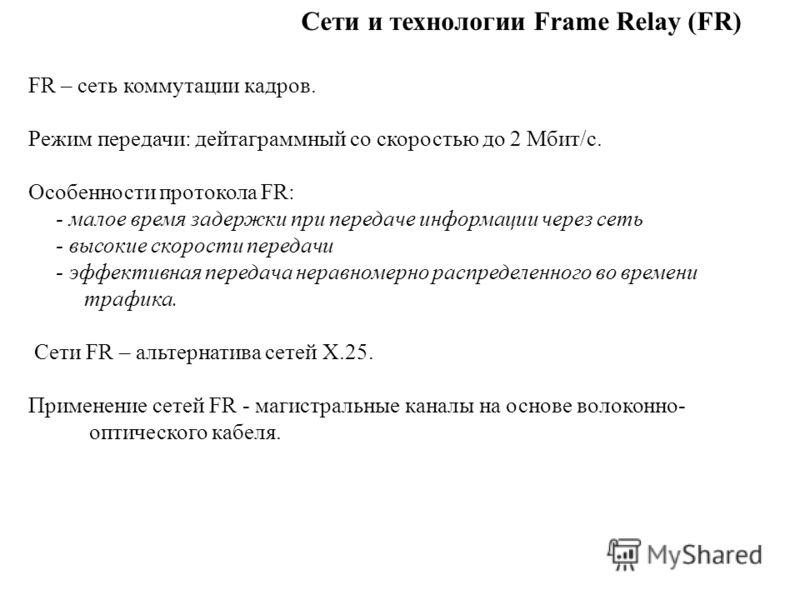 Сети и технологии Frame Relay (FR) FR – сеть коммутации кадров. Режим передачи: дейтаграммный со скоростью до 2 Мбит/с. Особенности протокола FR: - малое время задержки при передаче информации через сеть - высокие скорости передачи - эффективная пере