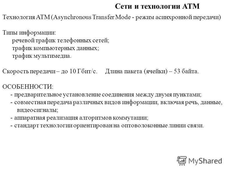 Сети и технологии ATM Технология ATM (Asynchronous Transfer Mode - режим асинхронной передачи) Типы информации: речевой трафик телефонных сетей; трафик компьютерных данных; трафик мультимедиа. Скорость передачи – до 10 Гбит/c. Длина пакета (ячейки) –