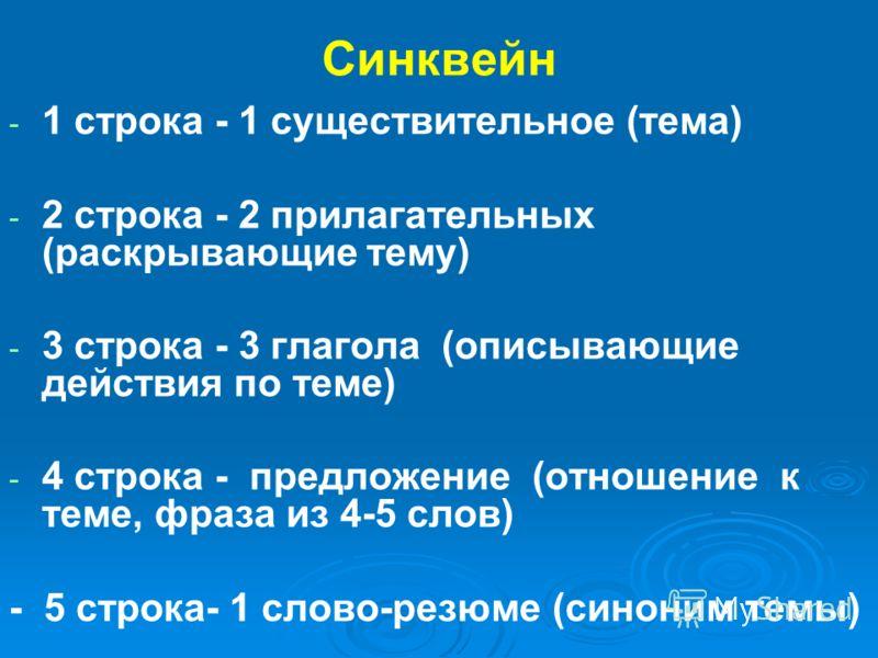 Синквейн - - 1 строка - 1 существительное (тема) - - 2 строка - 2 прилагательных (раскрывающие тему) - - 3 строка - 3 глагола (описывающие действия по теме) - - 4 строка - предложение (отношение к теме, фраза из 4-5 слов) - 5 строка- 1 слово-резюме (