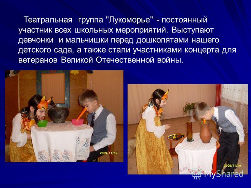 Театральная группа Лукоморье - постоянный участник всех школьных мероприятий. Выступают девчонки и мальчишки перед дошколятами нашего детского сада, а также стали участниками концерта для ветеранов Великой Отечественной войны.