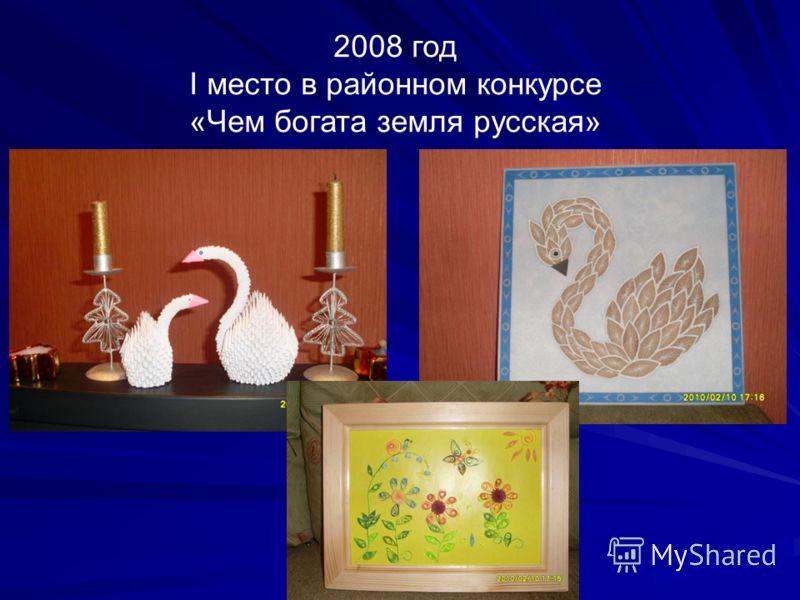 2008 год I место в районном конкурсе «Чем богата земля русская»