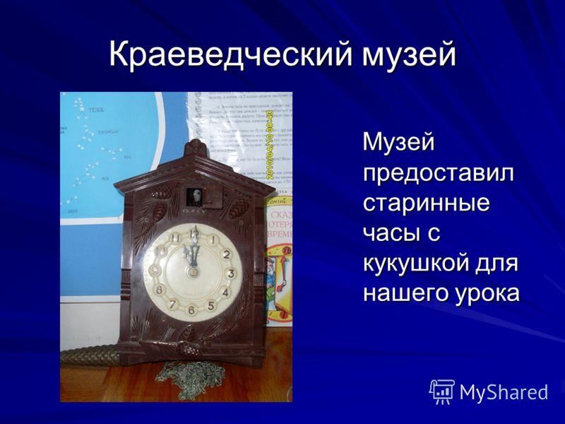 Краеведческий музей Музей предоставил старинные часы с кукушкой для нашего урока Музей предоставил старинные часы с кукушкой для нашего урока