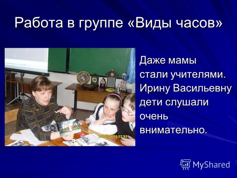 Работа в группе «Виды часов» Даже мамы стали учителями. Ирину Васильевну дети слушали оченьвнимательно.
