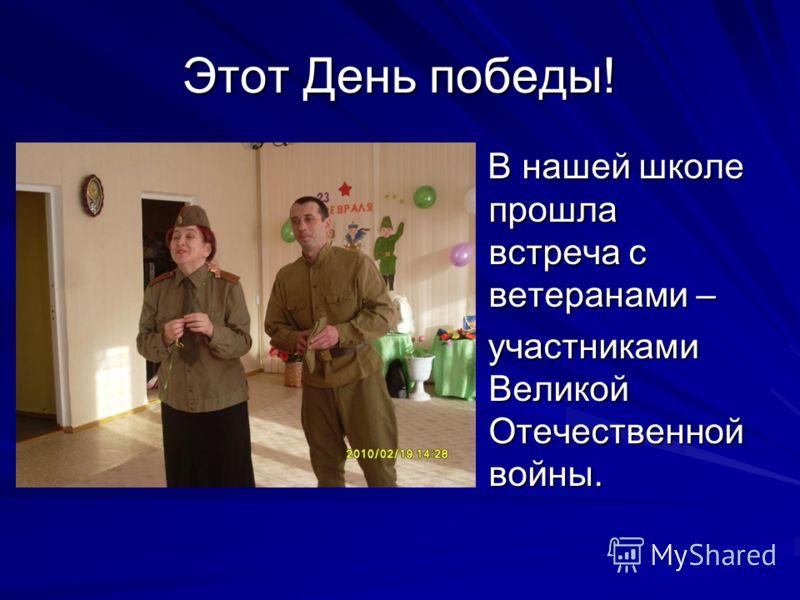 Этот День победы! В нашей школе прошла встреча с ветеранами – В нашей школе прошла встреча с ветеранами – участниками Великой Отечественной войны. участниками Великой Отечественной войны.