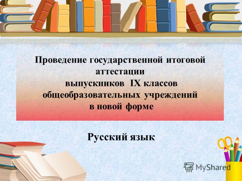 Проведение государственной итоговой аттестации выпускников IX классов общеобразовательных учреждений в новой форме Русский язык