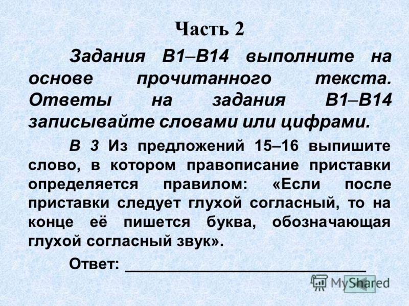 Часть 2 Задания B1–B14 выполните на основе прочитанного текста. Ответы на задания В1–В14 записывайте словами или цифрами. В 3 Из предложений 15–16 выпишите слово, в котором правописание приставки определяется правилом: «Если после приставки следует г