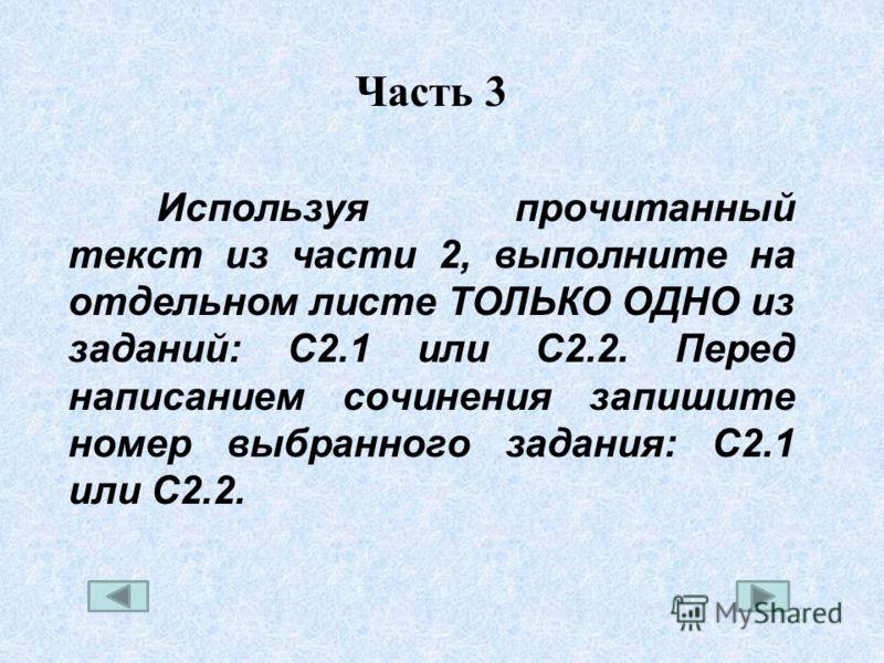 Используя прочитанный текст из части 2, выполните на отдельном листе ТОЛЬКО ОДНО из заданий: С2.1 или С2.2. Перед написанием сочинения запишите номер выбранного задания: С2.1 или С2.2.