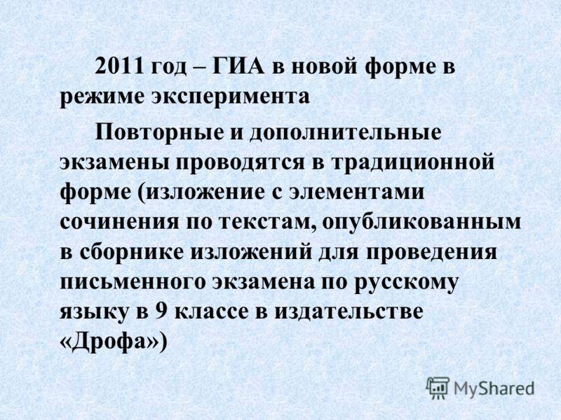 2011 год – ГИА в новой форме в режиме эксперимента Повторные и дополнительные экзамены проводятся в традиционной форме (изложение с элементами сочинения по текстам, опубликованным в сборнике изложений для проведения письменного экзамена по русскому я