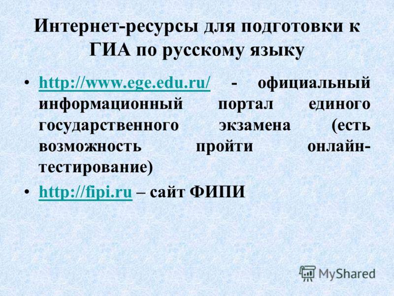 Интернет-ресурсы для подготовки к ГИА по русскому языку http://www.ege.edu.ru/ - официальный информационный портал единого государственного экзамена (есть возможность пройти онлайн- тестирование)http://www.ege.edu.ru/ http://fipi.ru – сайт ФИПИhttp:/