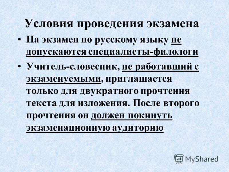 Условия проведения экзамена На экзамен по русскому языку не допускаются специалисты-филологи Учитель-словесник, не работавший с экзаменуемыми, приглашается только для двукратного прочтения текста для изложения. После второго прочтения он должен покин