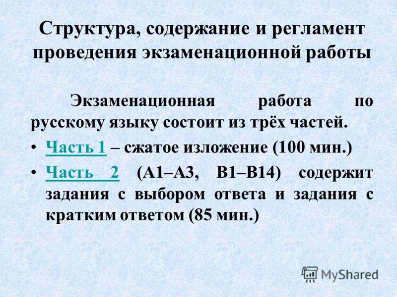 Структура, содержание и регламент проведения экзаменационной работы Экзаменационная работа по русскому языку состоит из трёх частей. Часть 1 – сжатое изложение (100 мин.)Часть 1 Часть 2 (А1–А3, В1–В14) содержит задания с выбором ответа и задания с кр