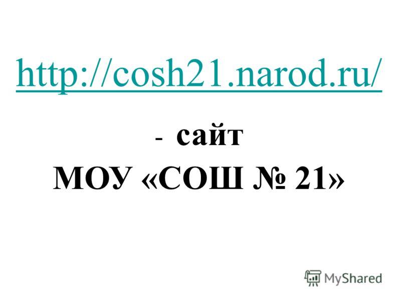 http://cosh21.narod.ru/ http://cosh21.narod.ru/ - сайт МОУ «СОШ 21»