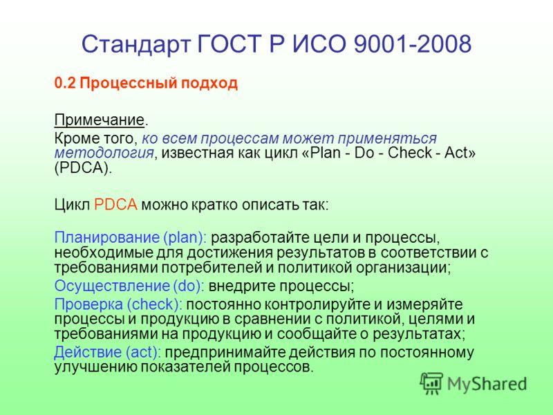 Стандарт ГОСТ Р ИСО 9001-2008 0.2 Процессный подход Примечание. Кроме того, ко всем процессам может применяться методология, известная как цикл «Plan - Do - Check - Act» (PDCA). Цикл PDCA можно кратко описать так: Планирование (plan): разработайте це