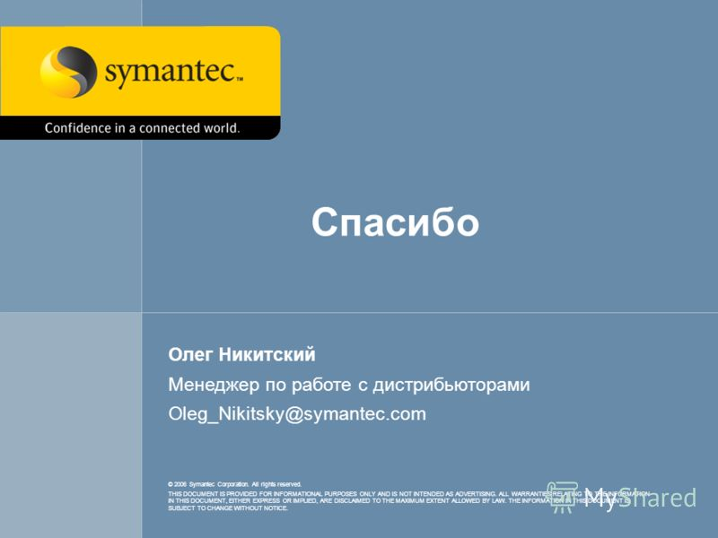 18 © 2006 Symantec Corporation. All rights reserved. THIS DOCUMENT IS PROVIDED FOR INFORMATIONAL PURPOSES ONLY AND IS NOT INTENDED AS ADVERTISING. ALL WARRANTIES RELATING TO THE INFORMATION IN THIS DOCUMENT, EITHER EXPRESS OR IMPLIED, ARE DISCLAIMED