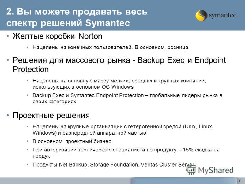 7 2. Вы можете продавать весь спектр решений Symantec Желтые коробки Norton Нацелены на конечных пользователей. В основном, розница Решения для массового рынка - Backup Exec и Endpoint Protection Нацелены на основную массу мелких, средних и крупных к