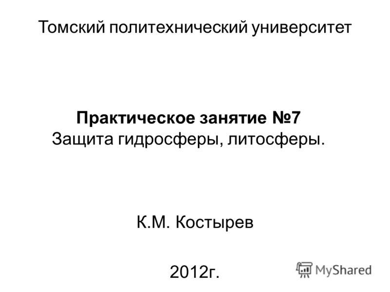 Практическое занятие 7 Защита гидросферы, литосферы. К.М. Костырев 2012г. Томский политехнический университет