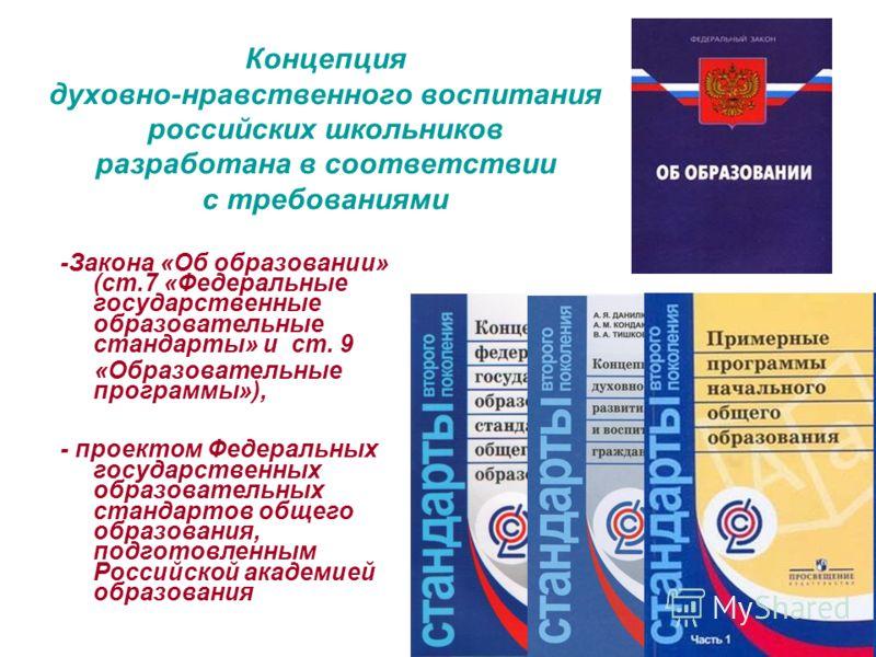 Концепция духовно-нравственного воспитания российских школьников разработана в соответствии с требованиями -Закона «Об образовании» (ст.7 «Федеральные государственные образовательные стандарты» и ст. 9 «Образовательные программы»), - проектом Федерал