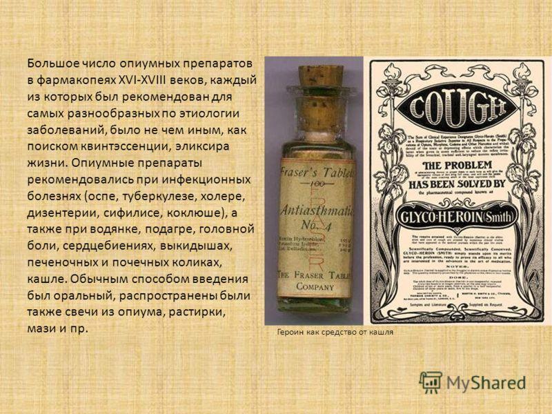 Большое число опиумных препаратов в фармакопеях XVI-XVIII веков, каждый из которых был рекомендован для самых разнообразных по этиологии заболеваний, было не чем иным, как поиском квинтэссенции, эликсира жизни. Опиумные препараты рекомендовались при
