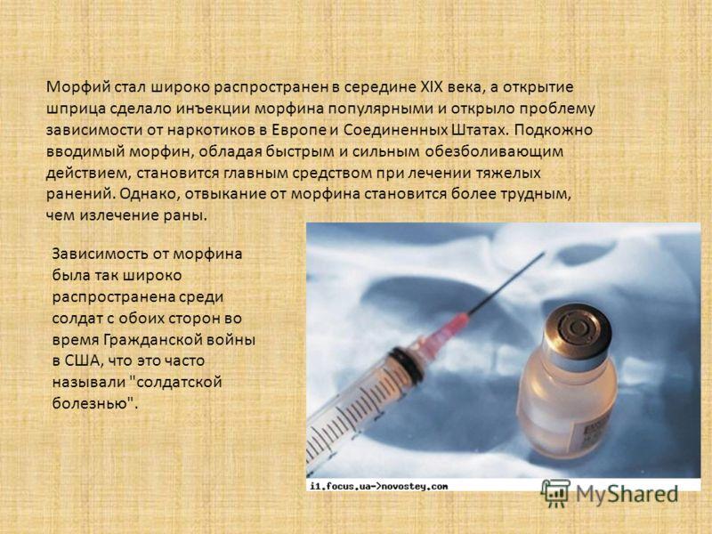 Морфий стал широко распространен в середине XIX века, а открытие шприца сделало инъекции морфина популярными и открыло проблему зависимости от наркотиков в Европе и Соединенных Штатах. Подкожно вводимый морфин, обладая быстрым и сильным обезболивающи