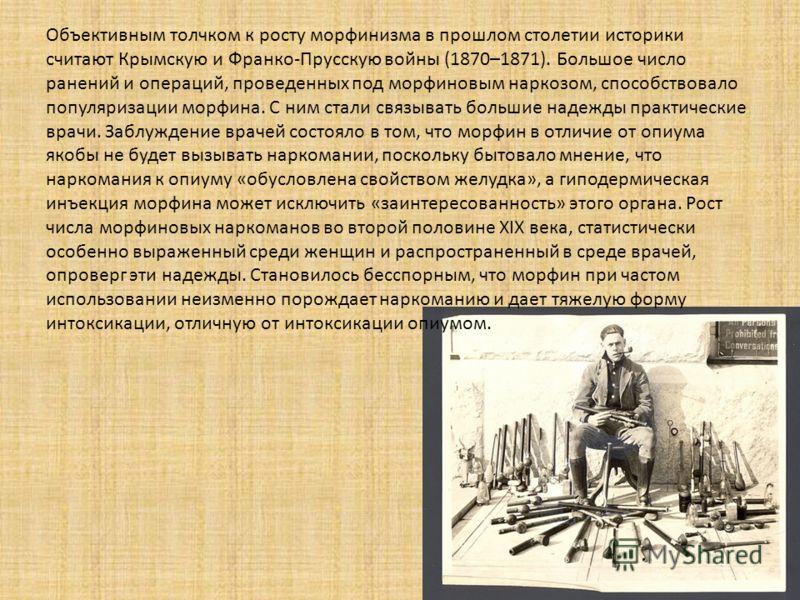 Объективным толчком к росту морфинизма в прошлом столетии историки считают Крымскую и Франко-Прусскую войны (1870–1871). Большое число ранений и операций, проведенных под морфиновым наркозом, способствовало популяризации морфина. С ним стали связыват
