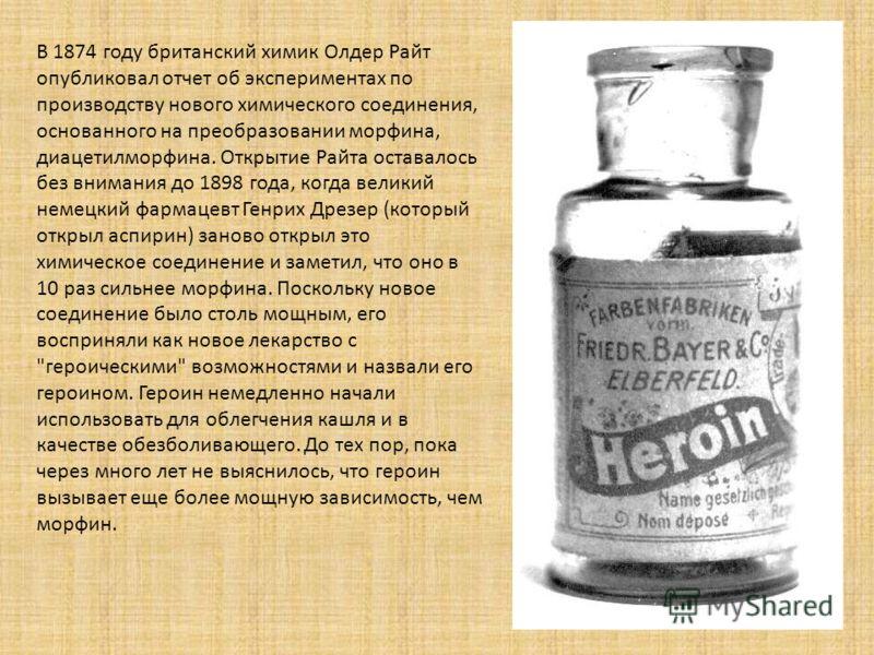 В 1874 году британский химик Олдер Райт опубликовал отчет об экспериментах по производству нового химического соединения, основанного на преобразовании морфина, диацетилморфина. Открытие Райта оставалось без внимания до 1898 года, когда великий немец