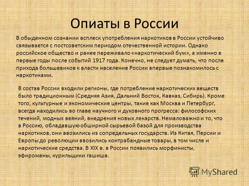 Опиаты в России В обыденном сознании всплеск употребления наркотиков в России устойчиво связывается с постсоветским периодом отечественной истории. Однако российское общество и ранее переживало «наркотический бум», а именно в первые годы после событи