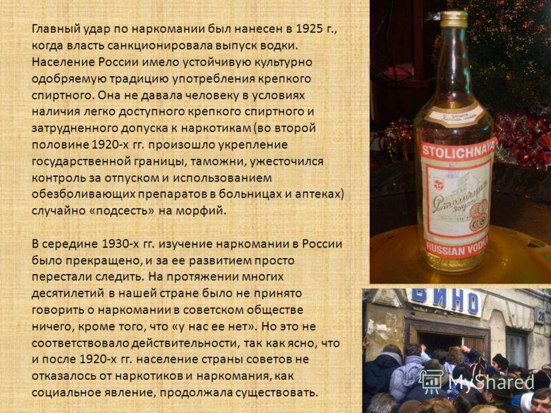 Главный удар по наркомании был нанесен в 1925 г., когда власть санкционировала выпуск водки. Население России имело устойчивую культурно одобряемую традицию употребления крепкого спиртного. Она не давала человеку в условиях наличия легко доступного к
