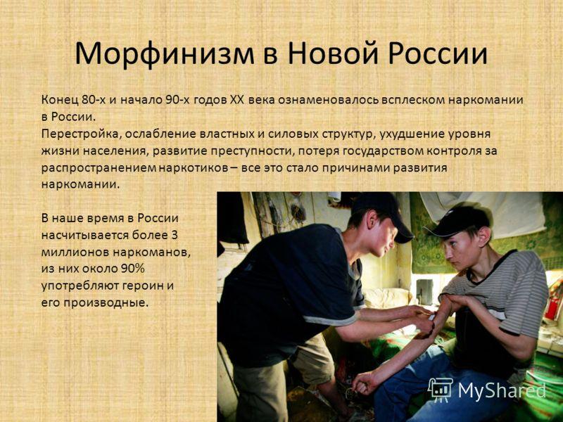 Морфинизм в Новой России Конец 80-х и начало 90-х годов ХХ века ознаменовалось всплеском наркомании в России. Перестройка, ослабление властных и силовых структур, ухудшение уровня жизни населения, развитие преступности, потеря государством контроля з