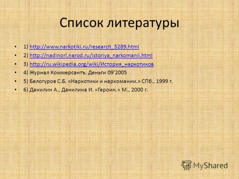 Список литературы 1) http://www.narkotiki.ru/research_5289.htmlhttp://www.narkotiki.ru/research_5289.html 2) http://nadinorl.narod.ru/istoriya_narkomanii.htmlhttp://nadinorl.narod.ru/istoriya_narkomanii.html 3) http://ru.wikipedia.org/wiki/История_на