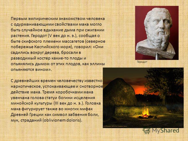 Первым эмпирическим знакомством человека с одурманивающими свойствами мака могло быть случайное вдыхание дыма при сжигании растения. Геродот (V век до н. э.), сообщая о быте скифского племени массагетов (северное побережье Каспийского моря), говорил: