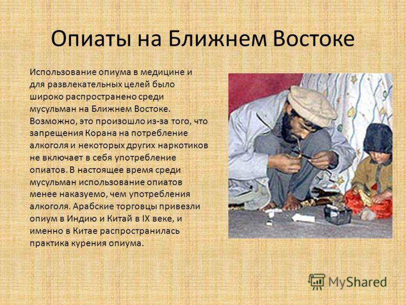 Опиаты на Ближнем Востоке Использование опиума в медицине и для развлекательных целей было широко распространено среди мусульман на Ближнем Востоке. Возможно, это произошло из-за того, что запрещения Корана на потребление алкоголя и некоторых других