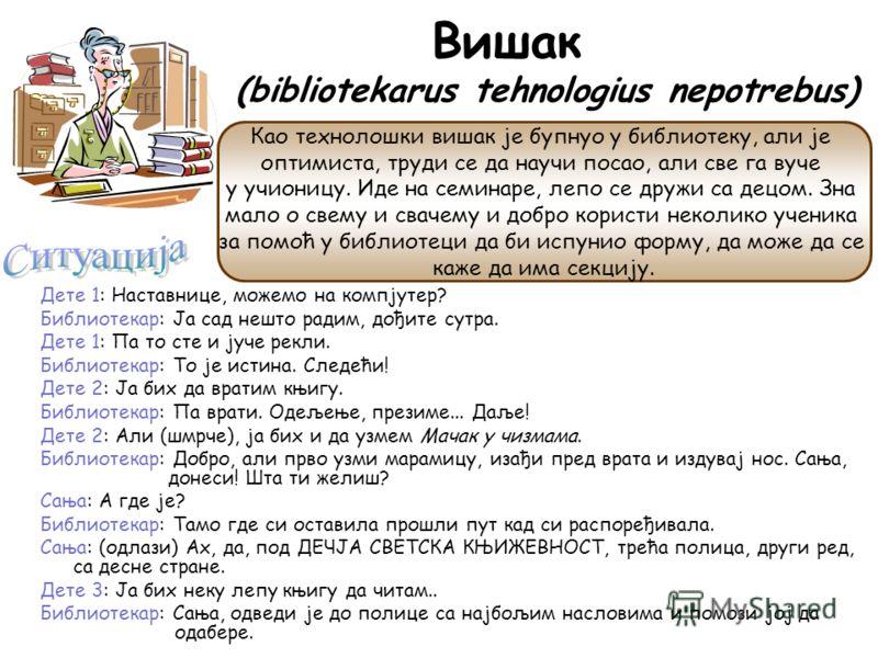 Вишак (bibliotekarus tehnologius nepotrebus) Дете 1: Наставнице, можемо на компјутер? Библиотекар: Ја сад нешто радим, дођите сутра. Дете 1: Па то сте и јуче рекли. Библиотекар: То је истина. Следећи! Дете 2: Ја бих да вратим књигу. Библиотекар: Па в
