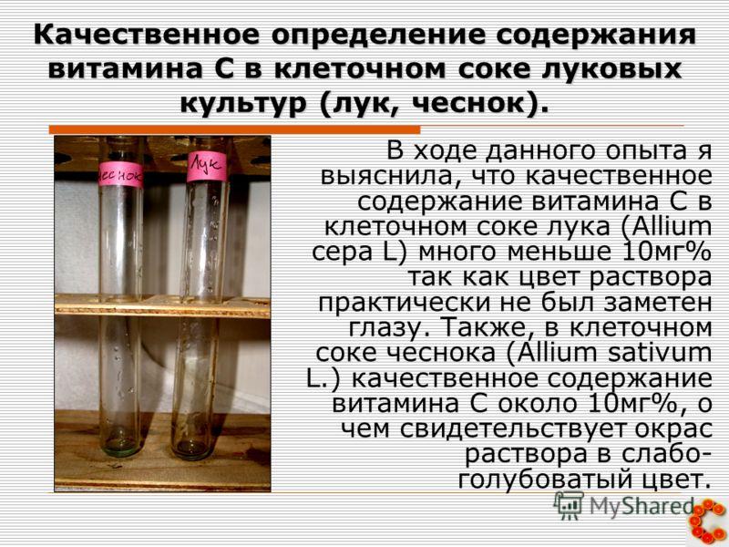 Качественное определение содержания витамина С в клеточном соке луковых культур (лук, чеснок). В ходе данного опыта я выяснила, что качественное содержание витамина С в клеточном соке лука (Allium cepa L) много меньше 10мг% так как цвет раствора прак