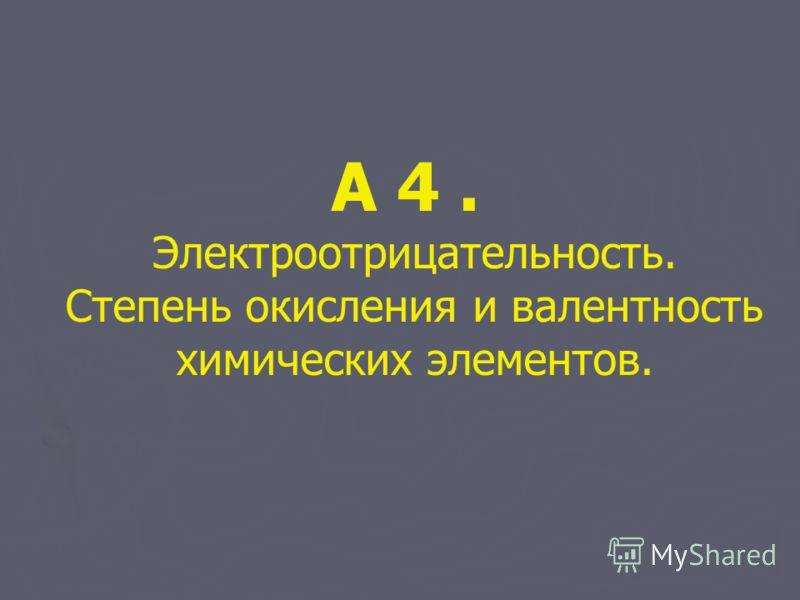 А 4. Электроотрицательность. Степень окисления и валентность химических элементов.