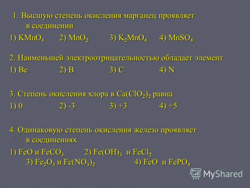 1. Высшую степень окисления марганец проявляет в соединении 1. Высшую степень окисления марганец проявляет в соединении 1) KMnO 4 2) MnO 2 3) K 2 MnO 4 4) MnSO 4 2. Наименьшей электроотрицательностью обладает элемент 1) Be2) B3) C4) N 3. Степень окис